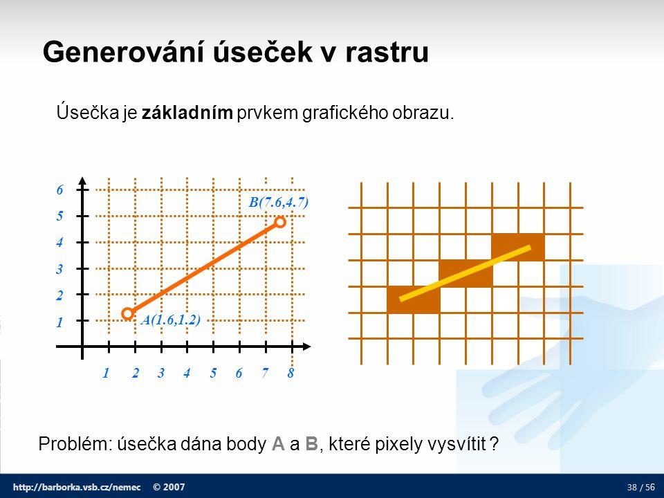 38 / 5 6 http://barborka.vsb.cz/nemec © 2007 Generování úseček v rastru Úsečka je základním prvkem grafického obrazu. 1 2 3 4 5 6 7 8 654321654321 A(1