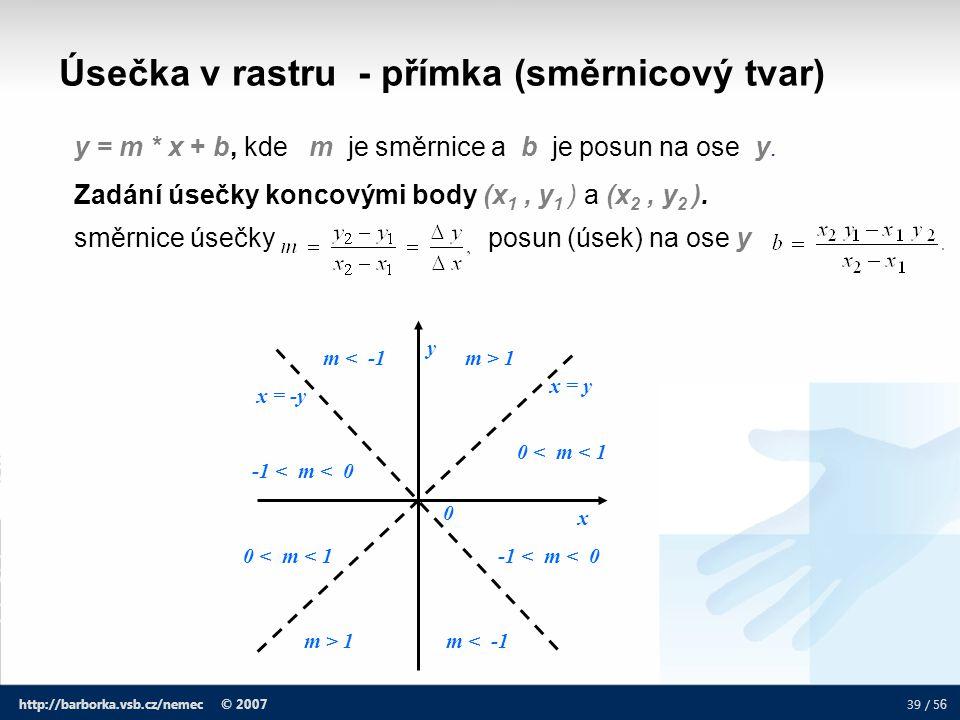 39 / 5 6 http://barborka.vsb.cz/nemec © 2007 Úsečka v rastru - přímka (směrnicový tvar) y = m * x + b, kde m je směrnice a b je posun na ose y. Zadání