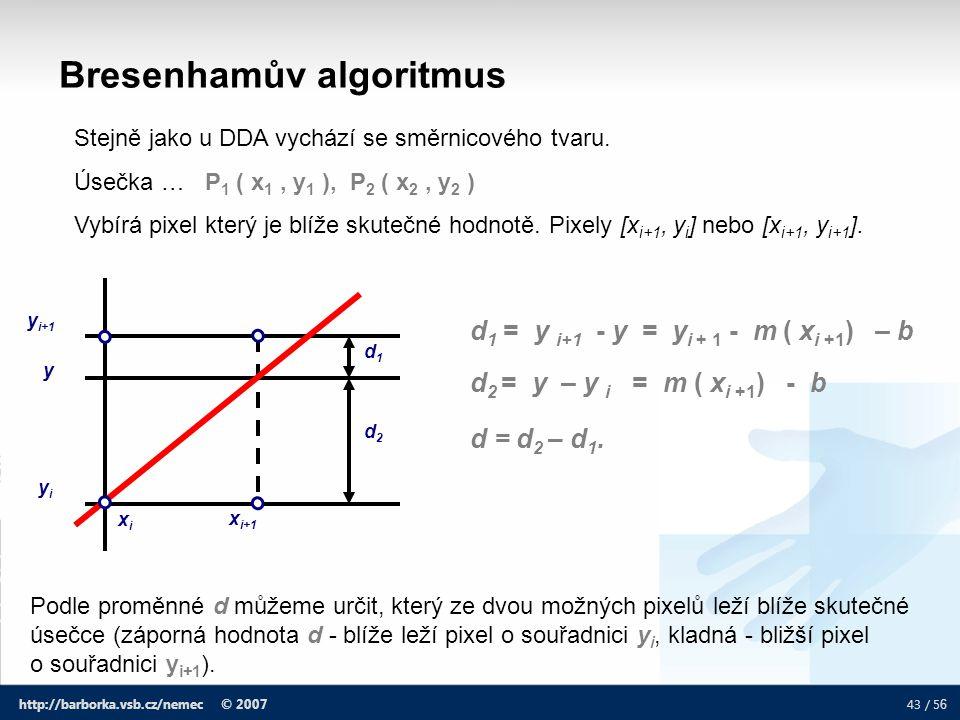 43 / 5 6 http://barborka.vsb.cz/nemec © 2007 Bresenhamův algoritmus Stejně jako u DDA vychází se směrnicového tvaru. Úsečka … P 1 ( x 1, y 1 ), P 2 (