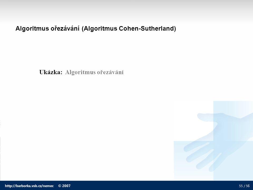 55 / 5 6 http://barborka.vsb.cz/nemec © 2007 Algoritmus ořezávání (Algoritmus Cohen-Sutherland) Ukázka: Algoritmus ořezávání