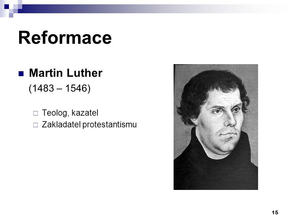 Reformace Martin Luther (1483 – 1546)  Teolog, kazatel  Zakladatel protestantismu 15