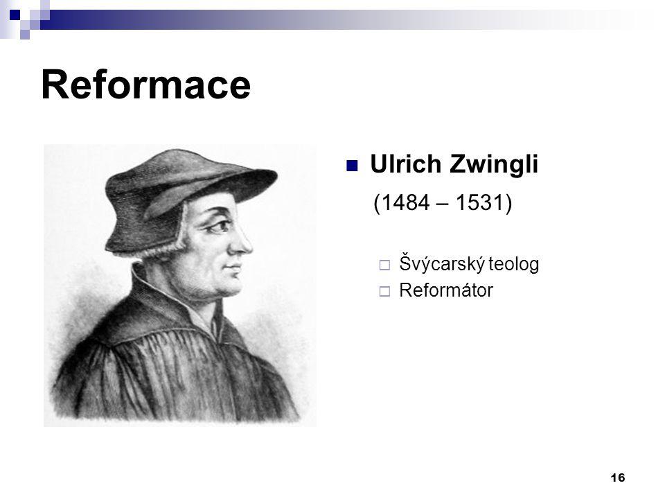 Reformace Ulrich Zwingli (1484 – 1531)  Švýcarský teolog  Reformátor 16