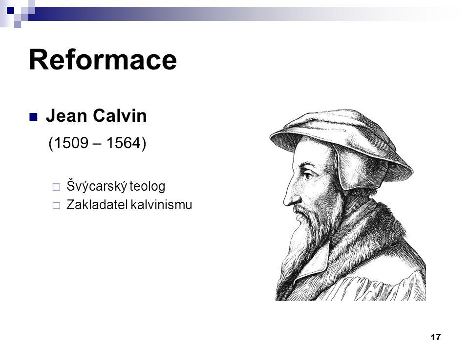 Reformace Jean Calvin (1509 – 1564)  Švýcarský teolog  Zakladatel kalvinismu 17