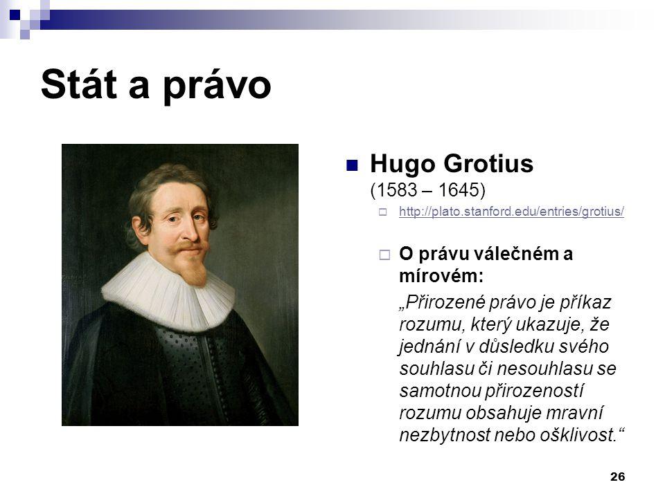 Stát a právo Hugo Grotius (1583 – 1645)  http://plato.stanford.edu/entries/grotius/ http://plato.stanford.edu/entries/grotius/  O právu válečném a m