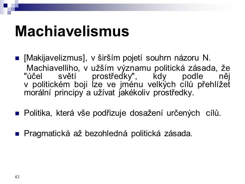 43 Machiavelismus [Makijavelizmus], v širším pojetí souhrn názoru N. Machiavelliho, v užším významu politická zásada, že