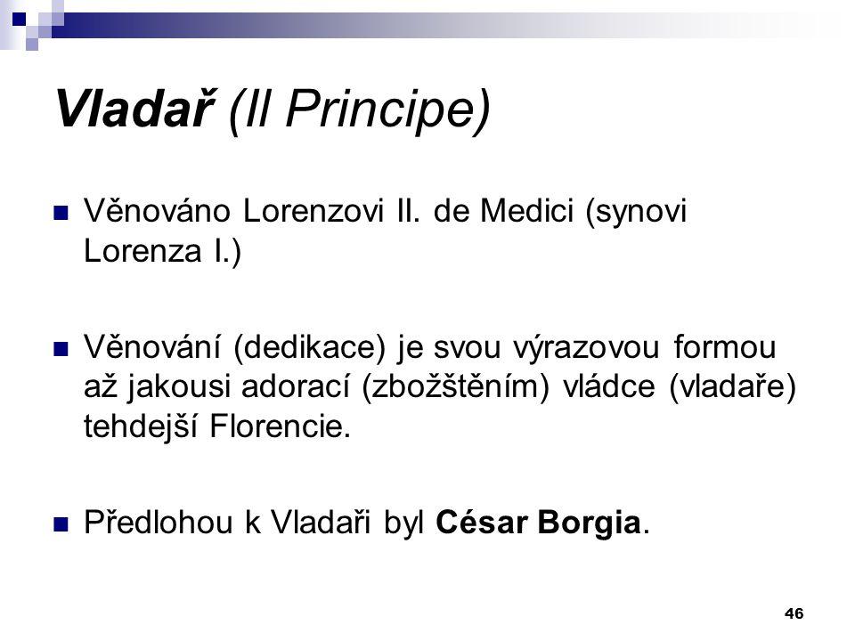 Vladař (Il Principe) Věnováno Lorenzovi II. de Medici (synovi Lorenza I.) Věnování (dedikace) je svou výrazovou formou až jakousi adorací (zbožštěním)
