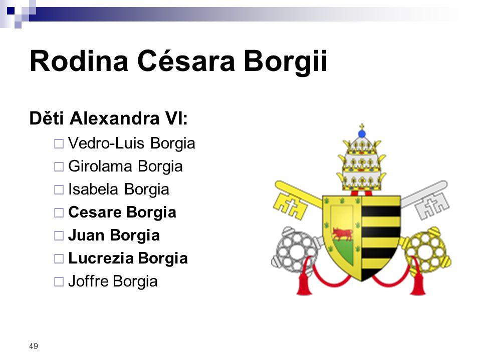 49 Rodina Césara Borgii Děti Alexandra VI:  Vedro-Luis Borgia  Girolama Borgia  Isabela Borgia  Cesare Borgia  Juan Borgia  Lucrezia Borgia  Jo