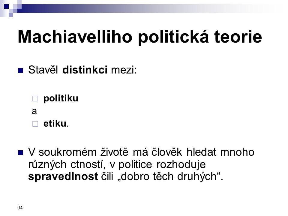 64 Machiavelliho politická teorie Stavěl distinkci mezi:  politiku a  etiku. V soukromém životě má člověk hledat mnoho různých ctností, v politice r