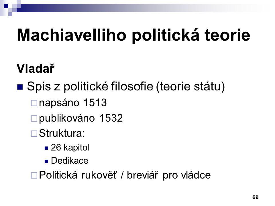 Machiavelliho politická teorie Vladař Spis z politické filosofie (teorie státu)  napsáno 1513  publikováno 1532  Struktura: 26 kapitol Dedikace  P