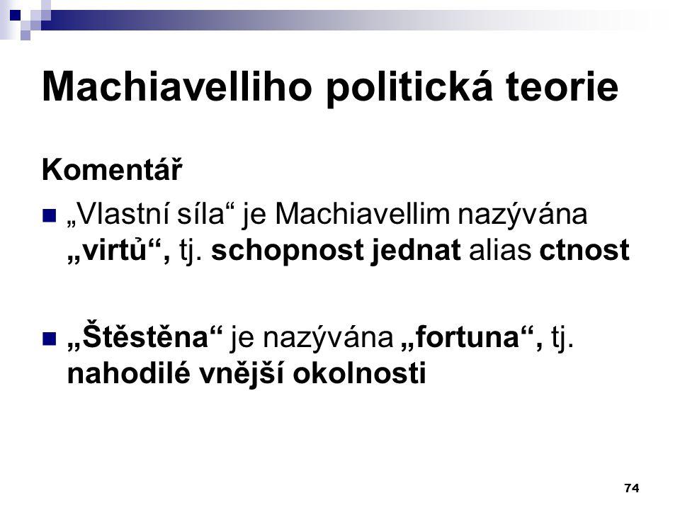 """Machiavelliho politická teorie Komentář """"Vlastní síla"""" je Machiavellim nazývána """"virtủ"""", tj. schopnost jednat alias ctnost """"Štěstěna"""" je nazývána """"for"""