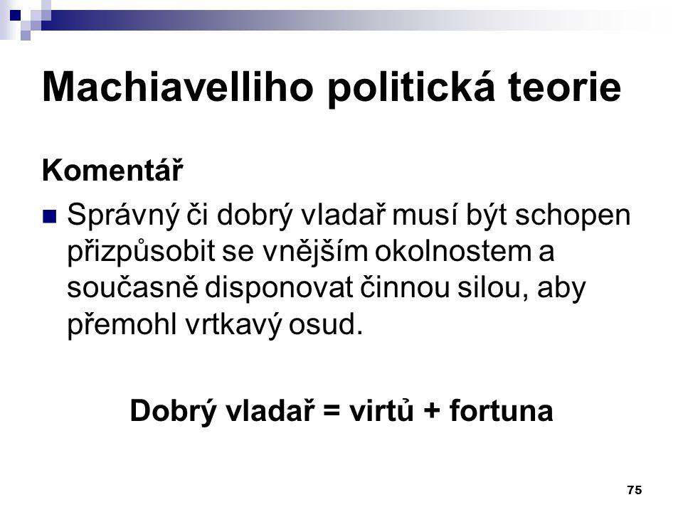 Machiavelliho politická teorie Komentář Správný či dobrý vladař musí být schopen přizpůsobit se vnějším okolnostem a současně disponovat činnou silou,