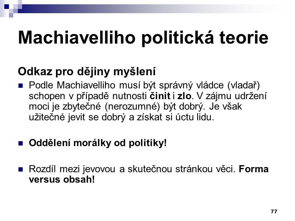 Machiavelliho politická teorie Odkaz pro dějiny myšlení Podle Machiavelliho musí být správný vládce (vladař) schopen v případě nutnosti činit i zlo. V