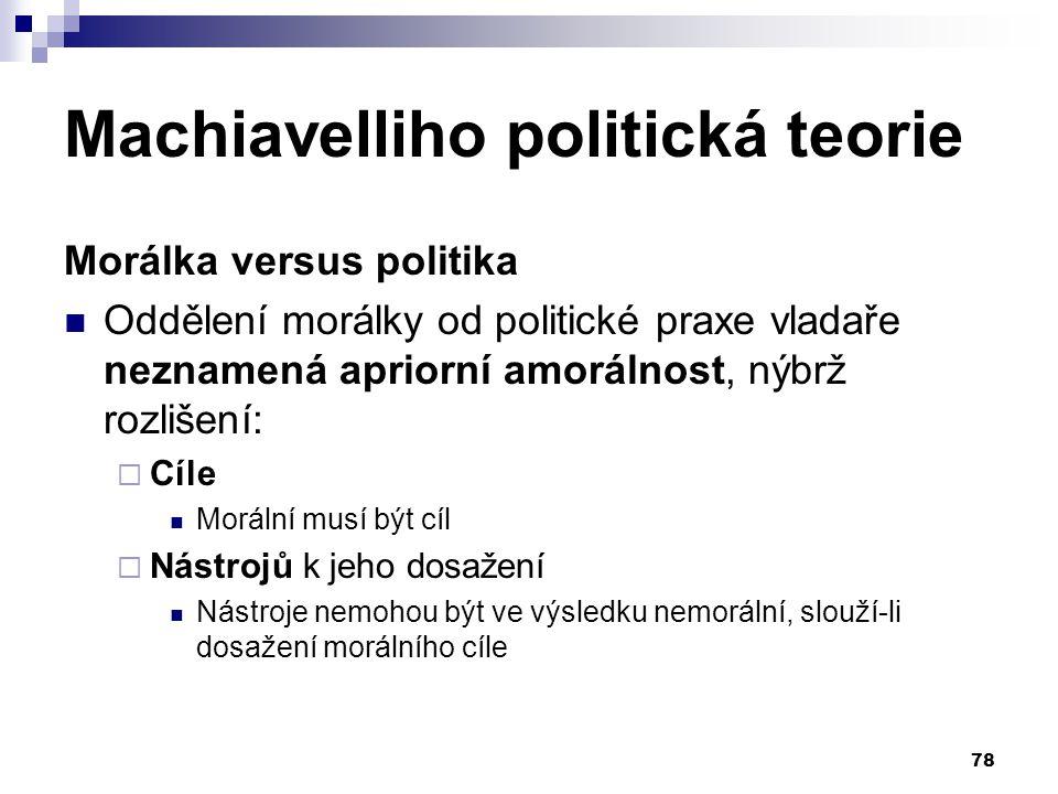 Machiavelliho politická teorie Morálka versus politika Oddělení morálky od politické praxe vladaře neznamená apriorní amorálnost, nýbrž rozlišení:  C
