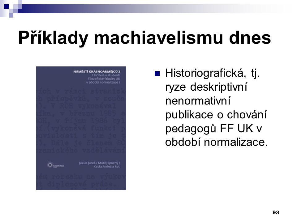 Příklady machiavelismu dnes Historiografická, tj. ryze deskriptivní nenormativní publikace o chování pedagogů FF UK v období normalizace. 93