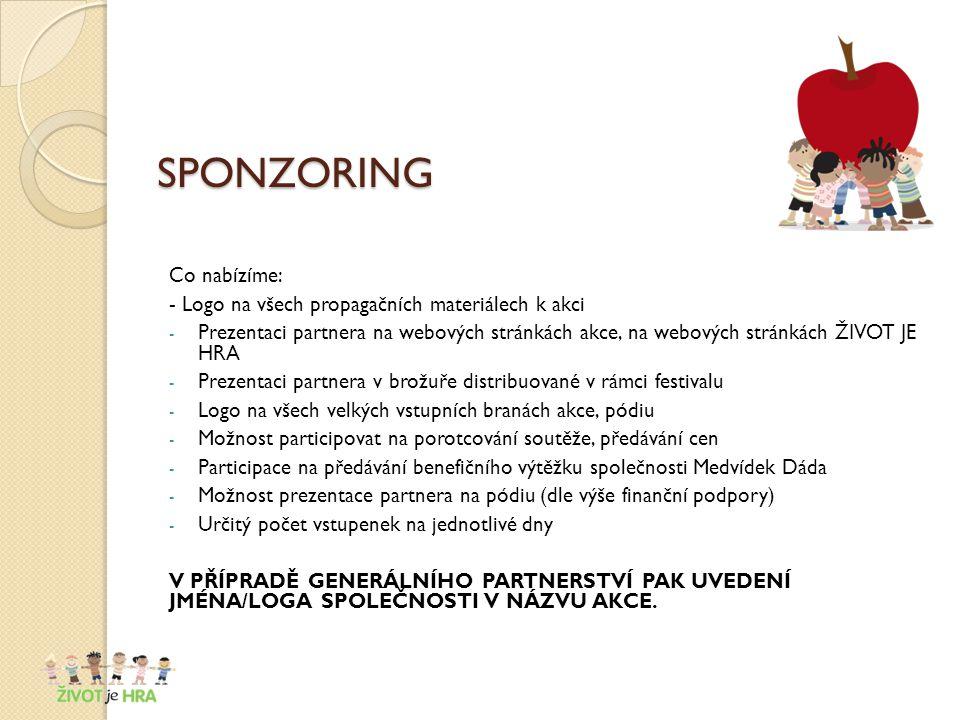 SPONZORING Co nabízíme: - Logo na všech propagačních materiálech k akci - Prezentaci partnera na webových stránkách akce, na webových stránkách ŽIVOT JE HRA - Prezentaci partnera v brožuře distribuované v rámci festivalu - Logo na všech velkých vstupních branách akce, pódiu - Možnost participovat na porotcování soutěže, předávání cen - Participace na předávání benefičního výtěžku společnosti Medvídek Dáda - Možnost prezentace partnera na pódiu (dle výše finanční podpory) - Určitý počet vstupenek na jednotlivé dny V PŘÍPRADĚ GENERÁLNÍHO PARTNERSTVÍ PAK UVEDENÍ JMÉNA/LOGA SPOLEČNOSTI V NÁZVU AKCE.