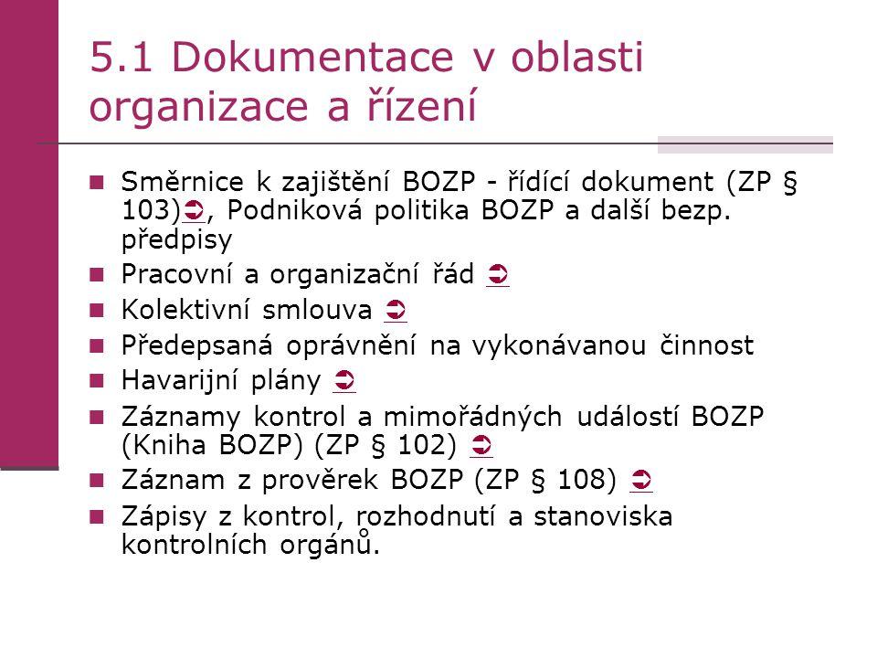 5.2 Dokumentace pro pracovně- právní oblast a pracovní podmínky Pracovní smlouvy a pracovní náplně zaměstnanců a vedoucích zaměstnanců   Doklady o odborné způsobilosti pracovníků obsluhy všech technických zařízení používaných v podniku Záznamy o zdravotní způsobilosti zaměstnanců (ZP § 103)   Záznamy o seznámení (proškolení) zaměstnanců externích firem s bezpečnostními předpisy (ZP §102) Dokumentace o školení zaměstnanců v oblasti BOZP (ZP §103) Dokumentace k prevenci rizik v podniku (ZP § 102) Kategorizace prací (zákon č.