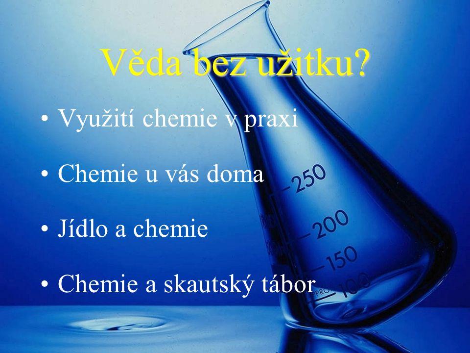 Věda bez užitku? Využití chemie v praxi Chemie u vás doma Jídlo a chemie Chemie a skautský tábor