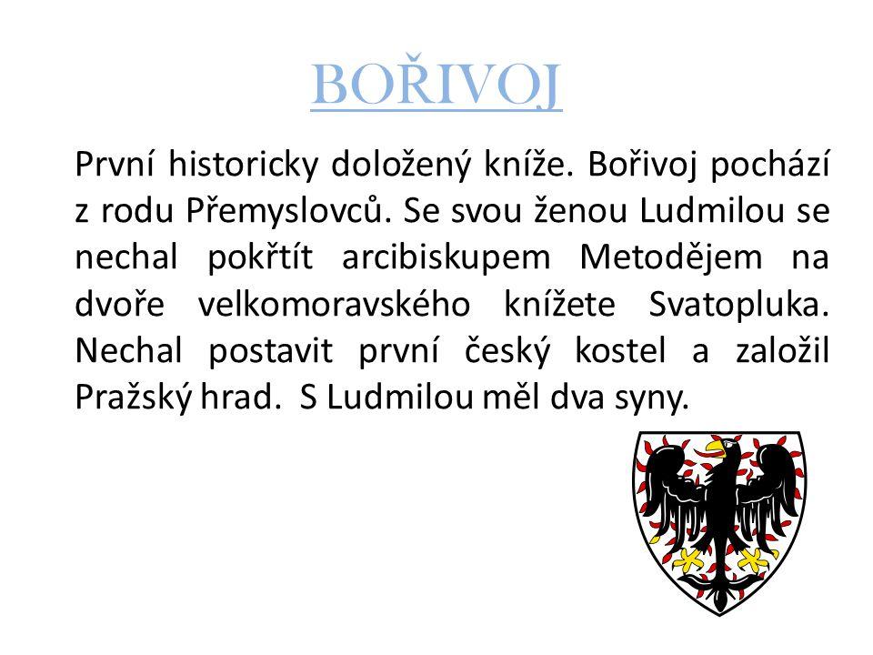 BO Ř IVOJ První historicky doložený kníže. Bořivoj pochází z rodu Přemyslovců. Se svou ženou Ludmilou se nechal pokřtít arcibiskupem Metodějem na dvoř