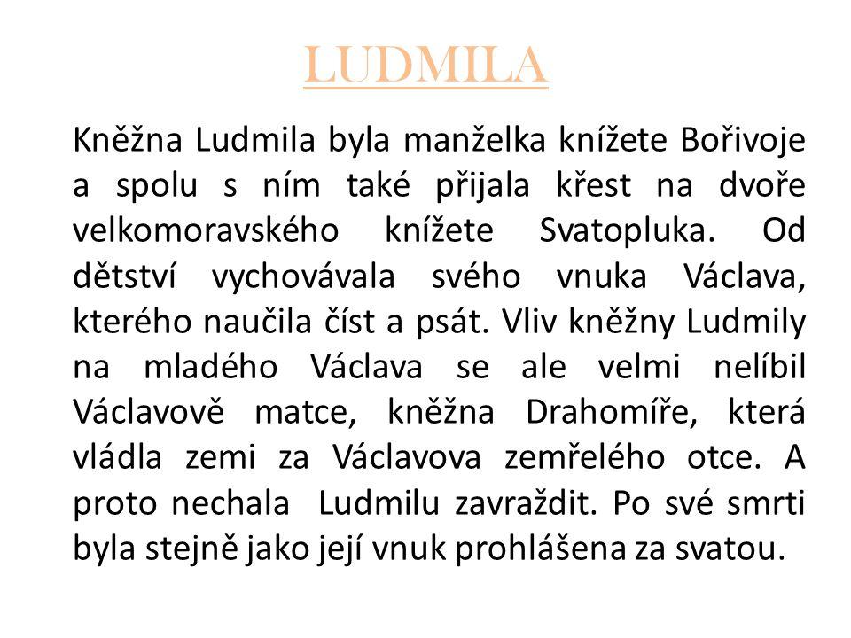 LUDMILA Kněžna Ludmila byla manželka knížete Bořivoje a spolu s ním také přijala křest na dvoře velkomoravského knížete Svatopluka. Od dětství vychová