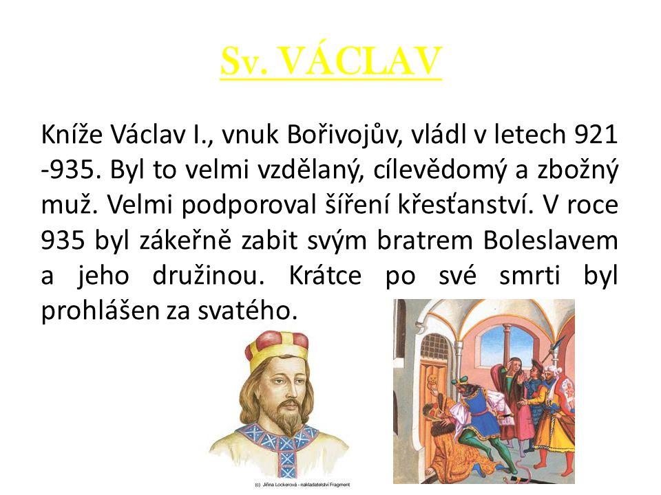 Sv. VÁCLAV Kníže Václav I., vnuk Bořivojův, vládl v letech 921 -935. Byl to velmi vzdělaný, cílevědomý a zbožný muž. Velmi podporoval šíření křesťanst