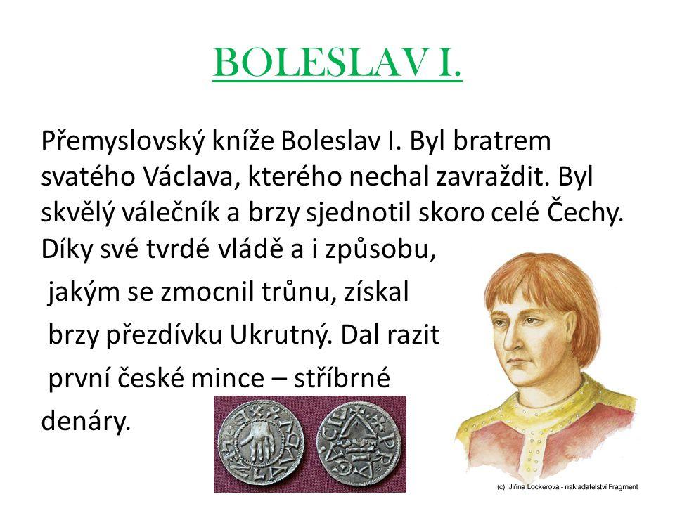 BOLESLAV I. Přemyslovský kníže Boleslav I. Byl bratrem svatého Václava, kterého nechal zavraždit. Byl skvělý válečník a brzy sjednotil skoro celé Čech