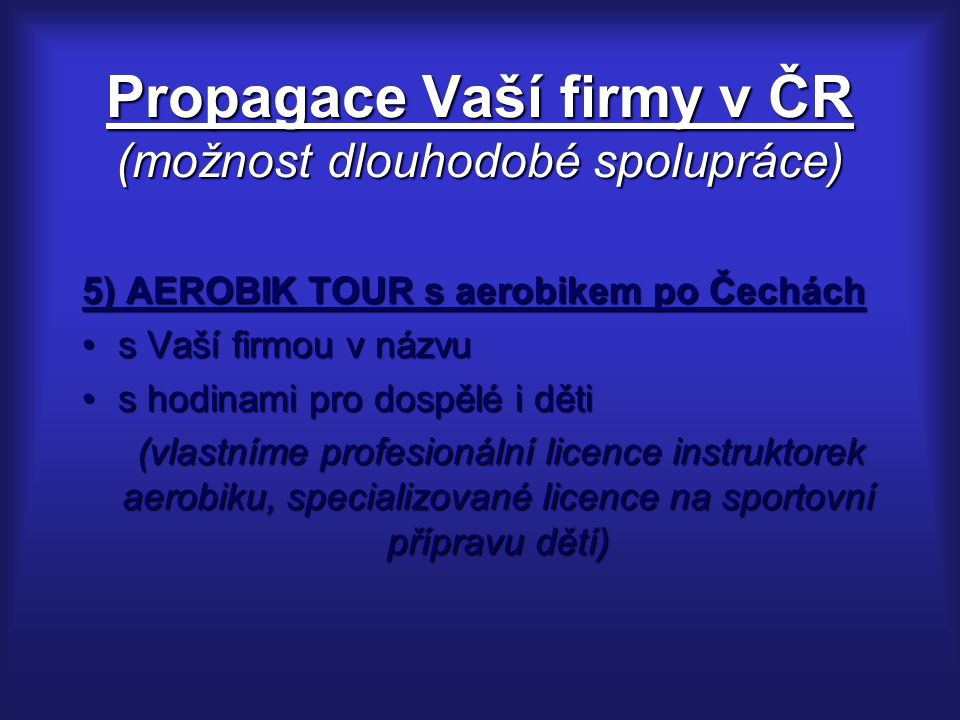 Propagace Vaší firmy v ČR (možnost dlouhodobé spolupráce) 5) AEROBIK TOUR s aerobikem po Čechách s Vaší firmou v názvus Vaší firmou v názvu s hodinami