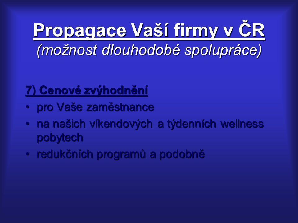 Propagace Vaší firmy v ČR (možnost dlouhodobé spolupráce) 7) Cenové zvýhodnění pro Vaše zaměstnancepro Vaše zaměstnance na našich víkendových a týdenních wellness pobytechna našich víkendových a týdenních wellness pobytech redukčních programů a podobněredukčních programů a podobně