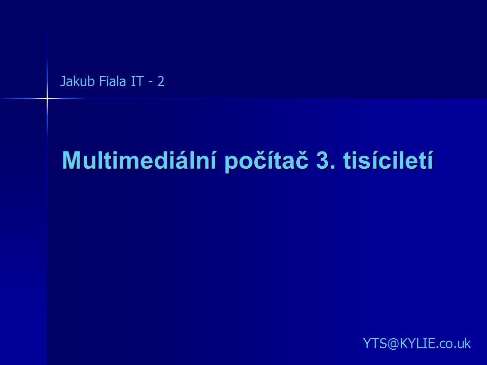 Multimediální počítač 3. tisíciletí YTS@KYLIE.co.uk Jakub Fiala IT - 2