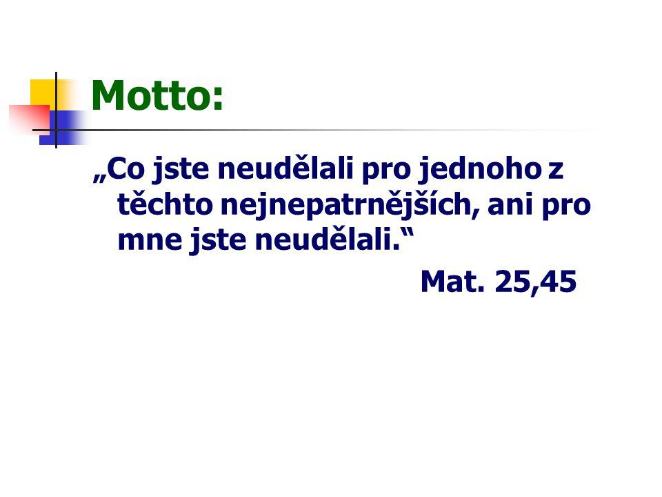 """Motto: """"Co jste neudělali pro jednoho z těchto nejnepatrnějších, ani pro mne jste neudělali."""" Mat. 25,45"""