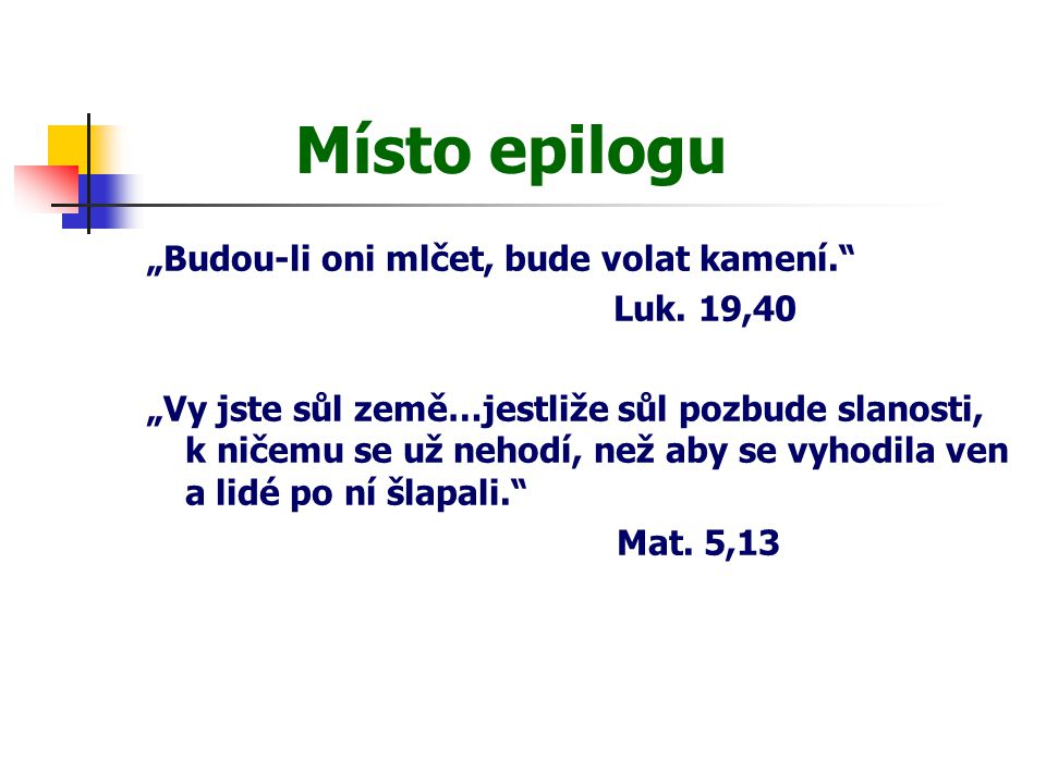 """Místo epilogu """"Budou-li oni mlčet, bude volat kamení."""" Luk. 19,40 """"Vy jste sůl země…jestliže sůl pozbude slanosti, k ničemu se už nehodí, než aby se v"""