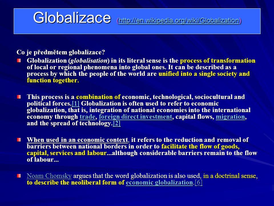 Globalizace (http://en.wikipedia.org/wiki/Globalization) http://en.wikipedia.org/wiki/Globalization Co je předmětem globalizace? Globalization (global