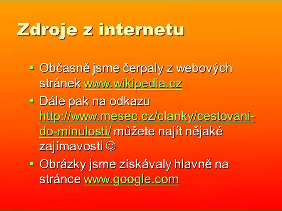 Zdroje z internetu  Občasně jsme čerpaly z webových stránek www.wikipedia.cz www.wikipedia.cz  Dále pak na odkazu http://www.mesec.cz/clanky/cestovani- do-minulosti/ můžete najít nějaké zajímavosti  Dále pak na odkazu http://www.mesec.cz/clanky/cestovani- do-minulosti/ můžete najít nějaké zajímavosti http://www.mesec.cz/clanky/cestovani- do-minulosti/ http://www.mesec.cz/clanky/cestovani- do-minulosti/  Obrázky jsme získávaly hlavně na stránce www.google.com www.google.com