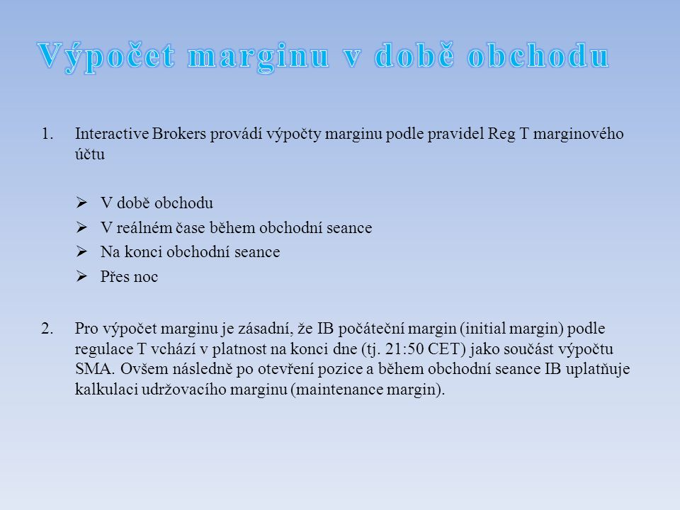 1.Interactive Brokers provádí výpočty marginu podle pravidel Reg T marginového účtu  V době obchodu  V reálném čase během obchodní seance  Na konci obchodní seance  Přes noc 2.Pro výpočet marginu je zásadní, že IB počáteční margin (initial margin) podle regulace T vchází v platnost na konci dne (tj.