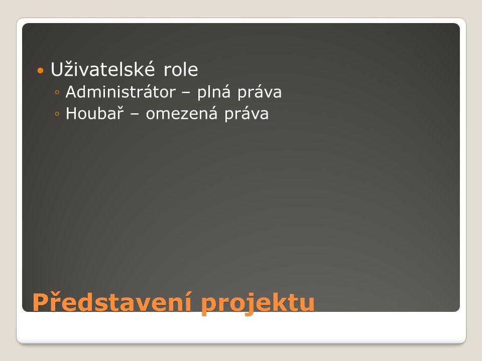 Představení projektu Uživatelské role ◦Administrátor – plná práva ◦Houbař – omezená práva