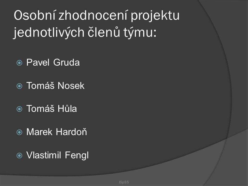 Osobní zhodnocení projektu jednotlivých členů týmu:  Pavel Gruda  Tomáš Nosek  Tomáš Hůla  Marek Hardoň  Vlastimil Fengl ISpSS