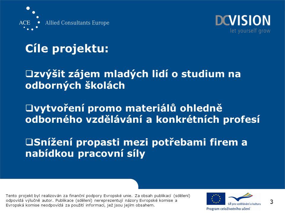 Cíle projektu:  zvýšit zájem mladých lidí o studium na odborných školách  vytvoření promo materiálů ohledně odborného vzdělávání a konkrétních profesí  Snížení propasti mezi potřebami firem a nabídkou pracovní síly Tento projekt byl realizován za finanční podpory Evropské unie.