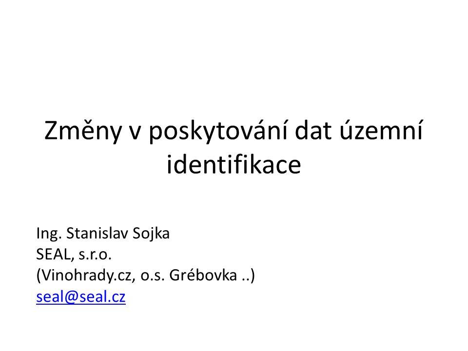 Změny v poskytování dat územní identifikace Ing. Stanislav Sojka SEAL, s.r.o. (Vinohrady.cz, o.s. Grébovka..) seal@seal.cz