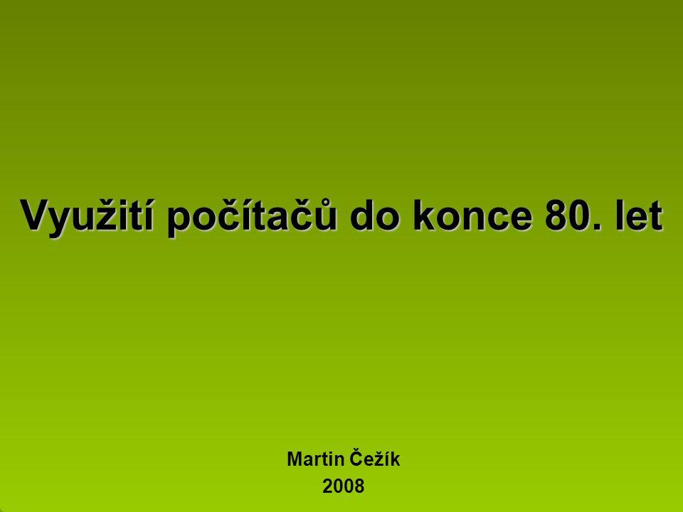 Využití počítačů do konce 80. let Martin Čežík 2008