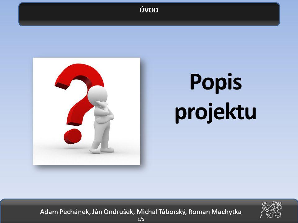 Adam Pechánek, Ján Ondrušek, Michal Táborský, Roman Machytka 1/5 ÚVOD Popis projektu