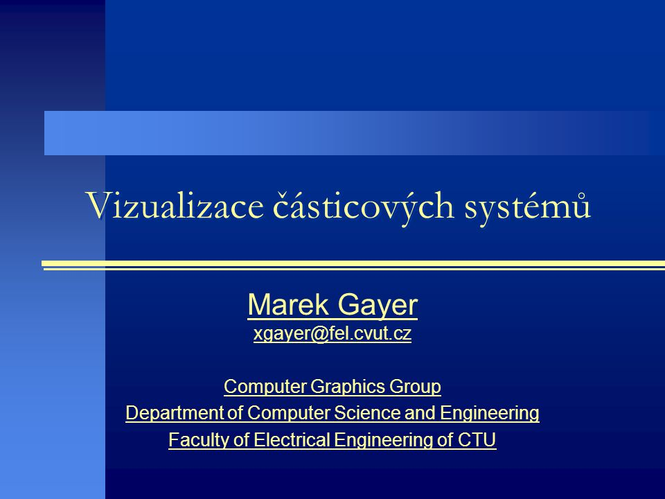 Vizualizace částicových systémů Marek Gayer Computer Graphics Group Department of Computer Science and Engineering Faculty of Electrical Engineering of CTU