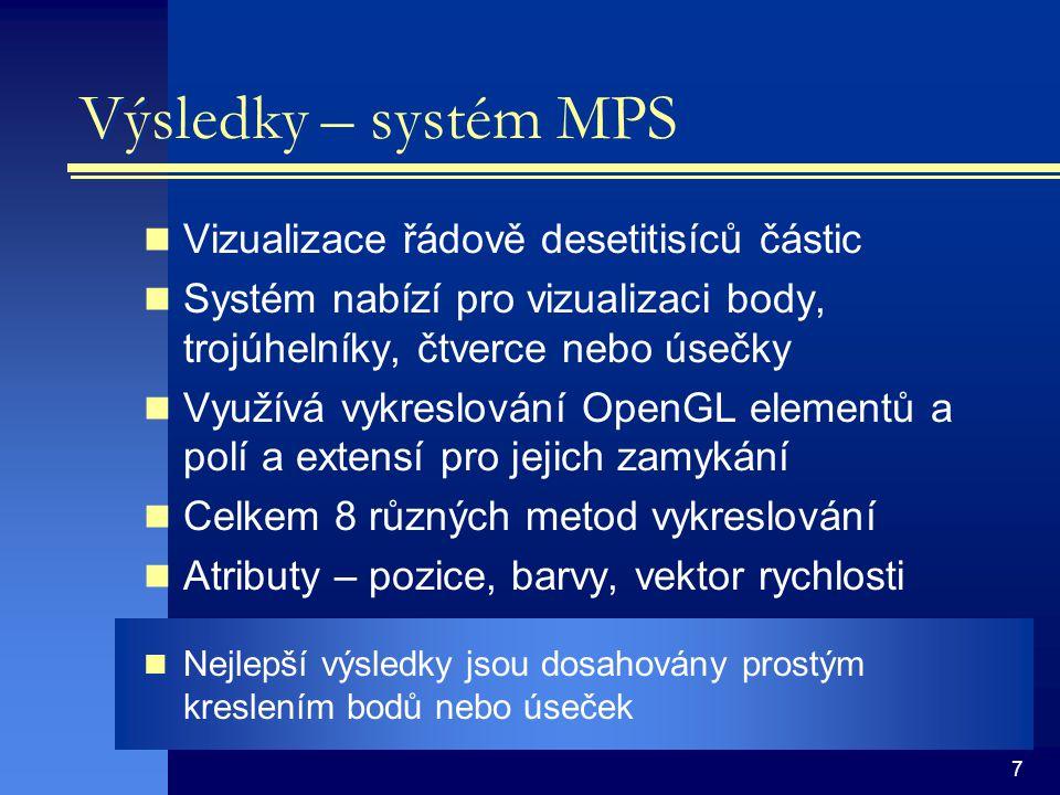 7 Výsledky – systém MPS Vizualizace řádově desetitisíců částic Systém nabízí pro vizualizaci body, trojúhelníky, čtverce nebo úsečky Využívá vykreslov