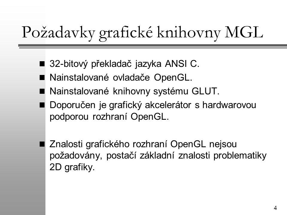 4 Požadavky grafické knihovny MGL 32-bitový překladač jazyka ANSI C. Nainstalované ovladače OpenGL. Nainstalované knihovny systému GLUT. Doporučen je