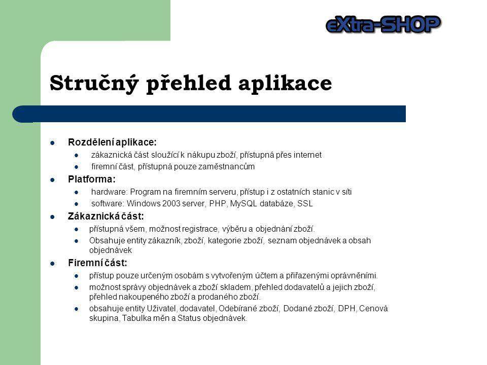 Stručný přehled aplikace Rozdělení aplikace: zákaznická část sloužící k nákupu zboží, přístupná přes internet firemní část, přístupná pouze zaměstnancům Platforma: hardware: Program na firemním serveru, přístup i z ostatních stanic v síti software: Windows 2003 server, PHP, MySQL databáze, SSL Zákaznická část: přístupná všem, možnost registrace, výběru a objednání zboží.