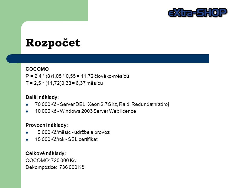 Rozpočet COCOMO P = 2,4 * (8)1,05 * 0,55 = 11,72 člověko-měsíců T = 2,5 * (11,72)0,38 = 6,37 měsíců Další náklady: 70 000Kč - Server DEL: Xeon 2.7Ghz, Raid, Redundatní zdroj 10 000Kč - Windows 2003 Server Web licence Provozní náklady: 5 000Kč/měsíc - údržba a provoz 15 000Kč/rok - SSL certifikat Celkové náklady: COCOMO: 720 000 Kč Dekompozice: 736 000 Kč