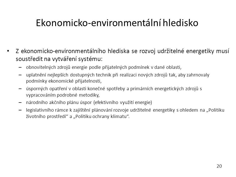 """Ekonomicko-environmentální hledisko Z ekonomicko-environmentálního hlediska se rozvoj udržitelné energetiky musí soustředit na vytváření systému: – obnovitelných zdrojů energie podle přijatelných podmínek v dané oblasti, – uplatnění nejlepších dostupných technik při realizaci nových zdrojů tak, aby zahrnovaly podmínky ekonomické přijatelnosti, – úsporných opatření v oblasti konečné spotřeby a primárních energetických zdrojů s vypracováním podrobné metodiky, – národního akčního plánu úspor (efektivního využití energie) – legislativního rámce k zajištění plánování rozvoje udržitelné energetiky s ohledem na """"Politiku životního prostředí a """"Politiku ochrany klimatu ."""