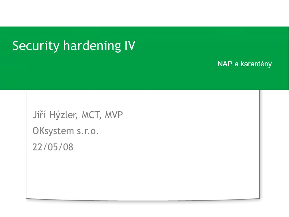 Security hardening IV NAP a karantény Jiří Hýzler, MCT, MVP OKsystem s.r.o. 22/05/08