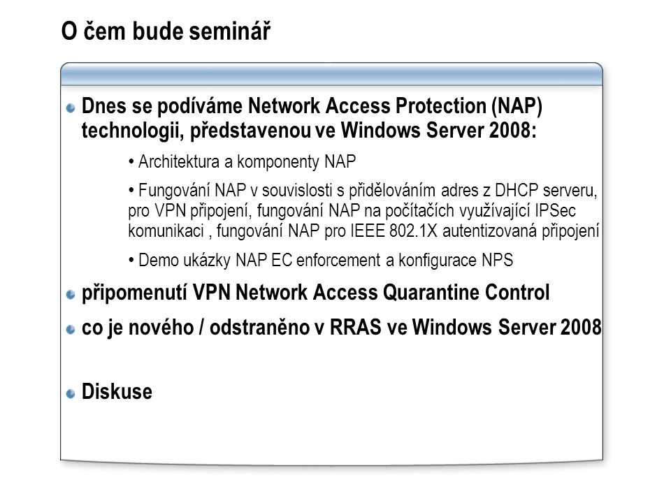 O čem bude seminář Dnes se podíváme Network Access Protection (NAP) technologii, představenou ve Windows Server 2008: Architektura a komponenty NAP Fungování NAP v souvislosti s přidělováním adres z DHCP serveru, pro VPN připojení, fungování NAP na počítačích využívající IPSec komunikaci, fungování NAP pro IEEE 802.1X autentizovaná připojení Demo ukázky NAP EC enforcement a konfigurace NPS připomenutí VPN Network Access Quarantine Control co je nového / odstraněno v RRAS ve Windows Server 2008 Diskuse