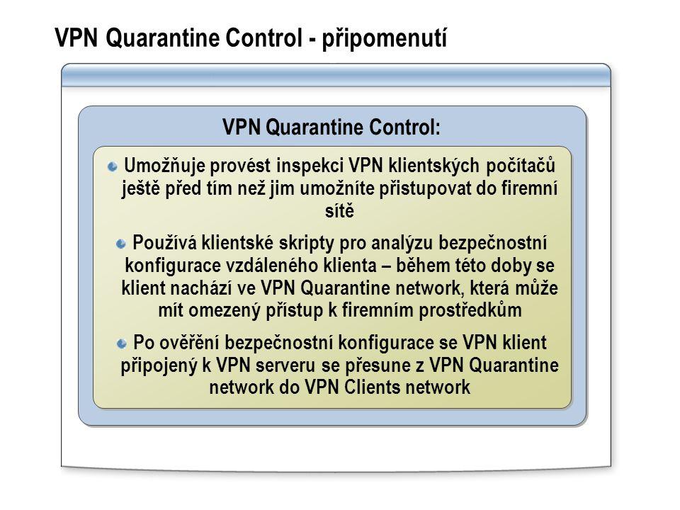 VPN Quarantine Control - připomenutí VPN Quarantine Control: Umožňuje provést inspekci VPN klientských počítačů ještě před tím než jim umožníte přistupovat do firemní sítě Používá klientské skripty pro analýzu bezpečnostní konfigurace vzdáleného klienta – během této doby se klient nachází ve VPN Quarantine network, která může mít omezený přístup k firemním prostředkům Po ověřění bezpečnostní konfigurace se VPN klient připojený k VPN serveru se přesune z VPN Quarantine network do VPN Clients network Umožňuje provést inspekci VPN klientských počítačů ještě před tím než jim umožníte přistupovat do firemní sítě Používá klientské skripty pro analýzu bezpečnostní konfigurace vzdáleného klienta – během této doby se klient nachází ve VPN Quarantine network, která může mít omezený přístup k firemním prostředkům Po ověřění bezpečnostní konfigurace se VPN klient připojený k VPN serveru se přesune z VPN Quarantine network do VPN Clients network