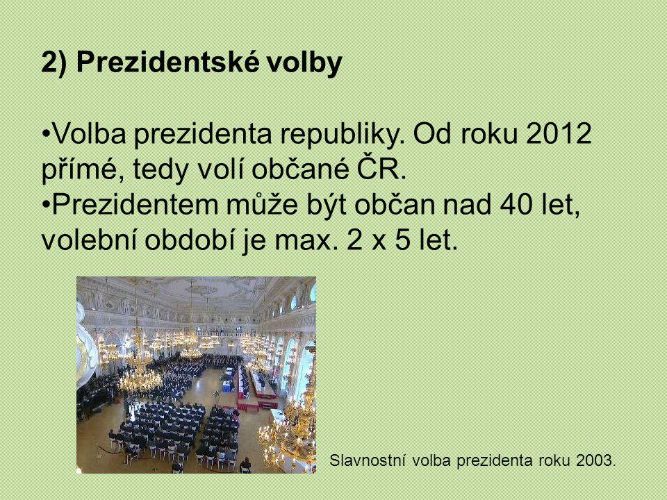 2) Prezidentské volby Volba prezidenta republiky. Od roku 2012 přímé, tedy volí občané ČR. Prezidentem může být občan nad 40 let, volební období je ma