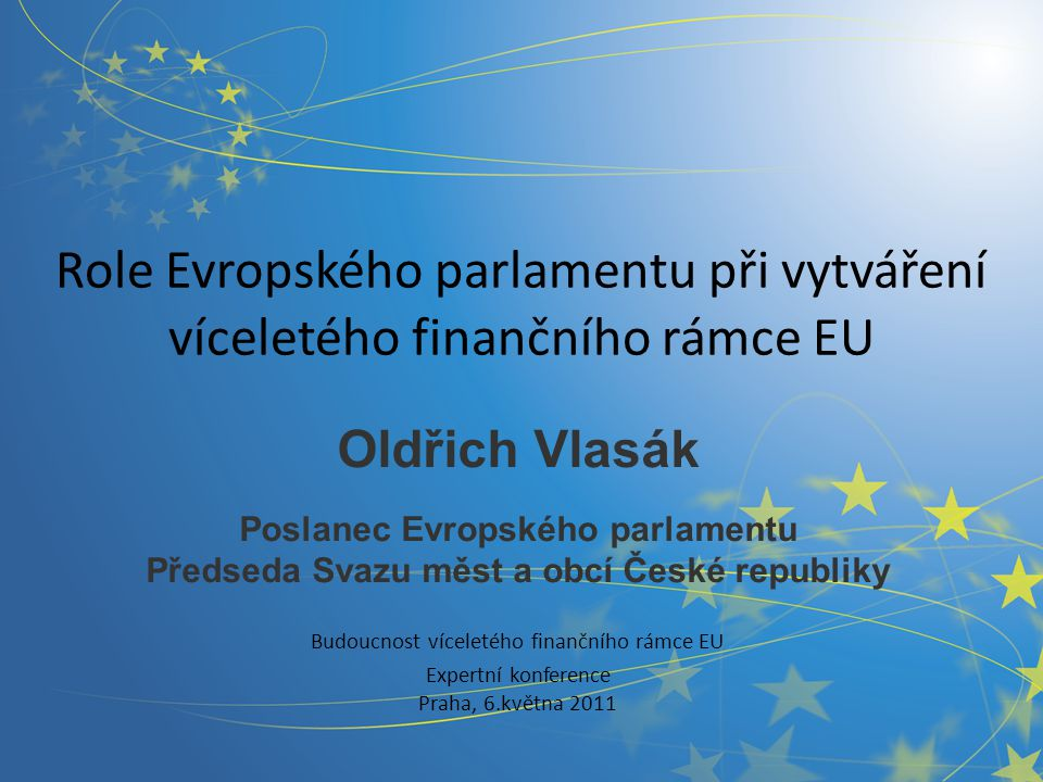 Role Evropského parlamentu při vytváření víceletého finančního rámce EU Oldřich Vlasák Poslanec Evropského parlamentu Předseda Svazu měst a obcí České republiky Budoucnost víceletého finančního rámce EU Expertní konference Praha, 6.května 2011